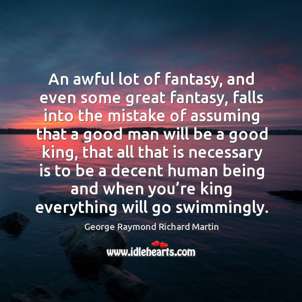 An awful lot of fantasy, and even some great fantasy, falls into the mistake of assuming George Raymond Richard Martin Picture Quote
