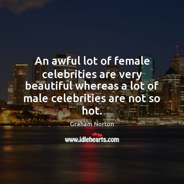 An awful lot of female celebrities are very beautiful whereas a lot Graham Norton Picture Quote