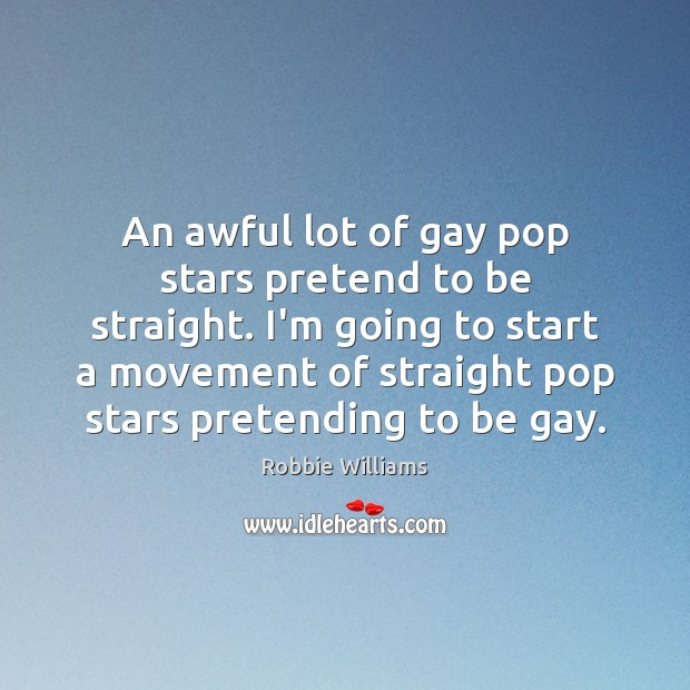 An awful lot of gay pop stars pretend to be straight. I'm Robbie Williams Picture Quote