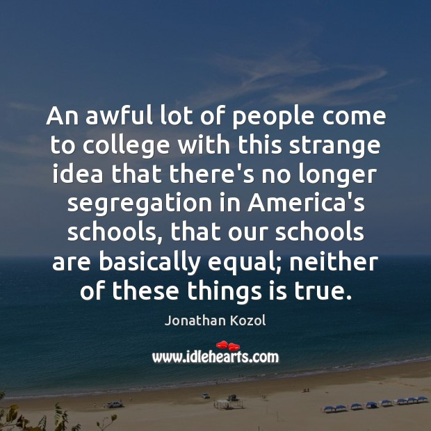 An awful lot of people come to college with this strange idea Jonathan Kozol Picture Quote