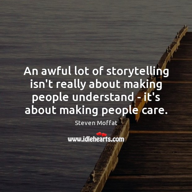 An awful lot of storytelling isn't really about making people understand – Steven Moffat Picture Quote