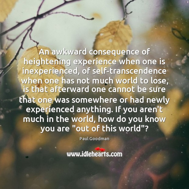 An awkward consequence of heightening experience when one is inexperienced, of self-transcendence Paul Goodman Picture Quote