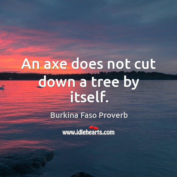 An axe does not cut down a tree by itself. Burkina Faso Proverbs Image