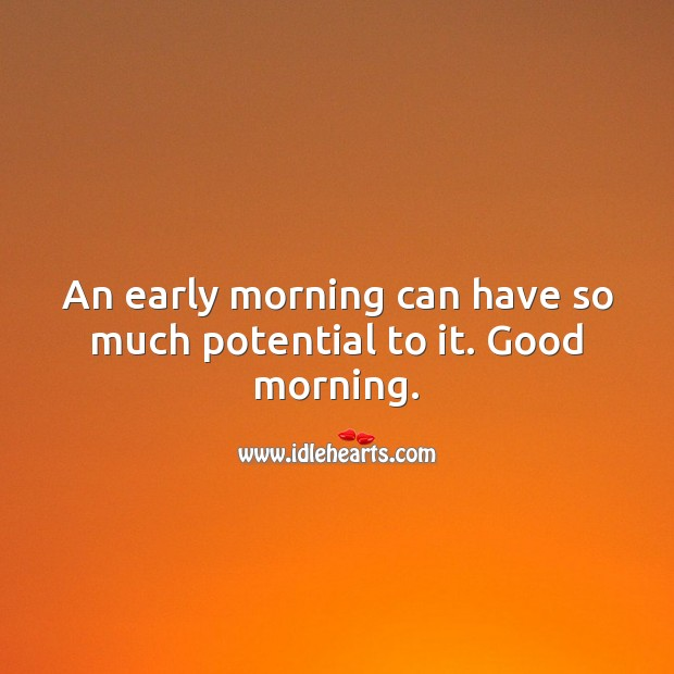 An early morning can have so much potential to it. Good morning. Image