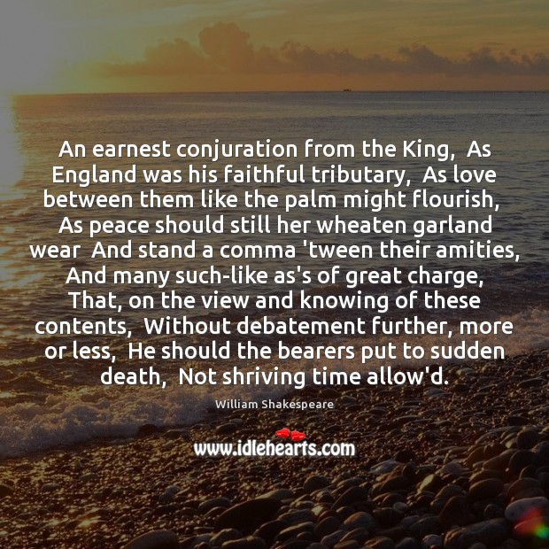 An earnest conjuration from the King,  As England was his faithful tributary, William Shakespeare Picture Quote
