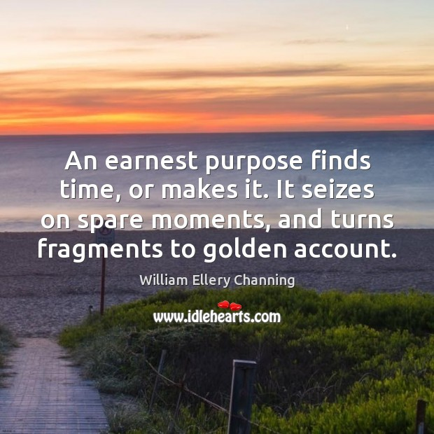 An earnest purpose finds time, or makes it. It seizes on spare William Ellery Channing Picture Quote
