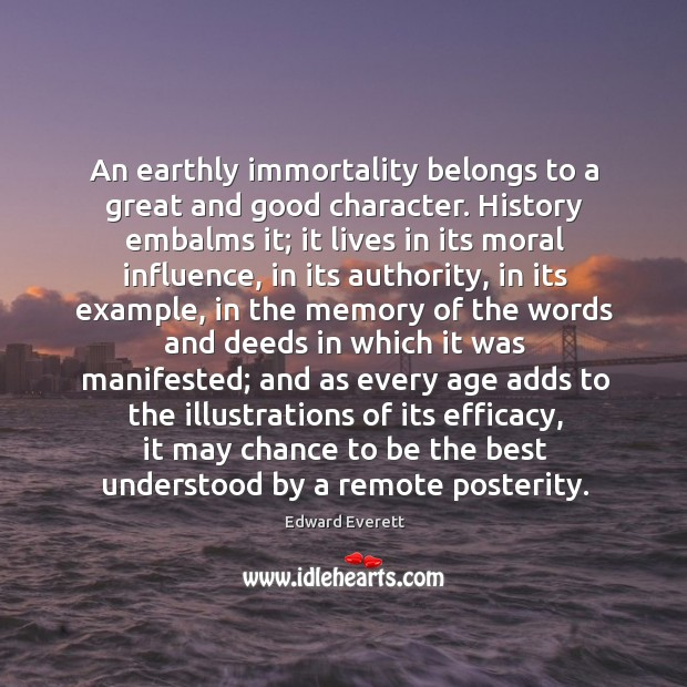 An earthly immortality belongs to a great and good character. History embalms Good Character Quotes Image