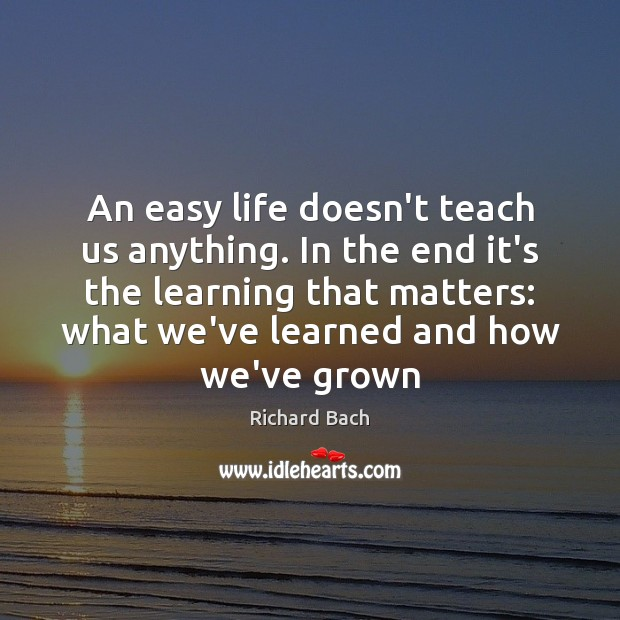 An easy life doesn't teach us anything. In the end it's the Richard Bach Picture Quote