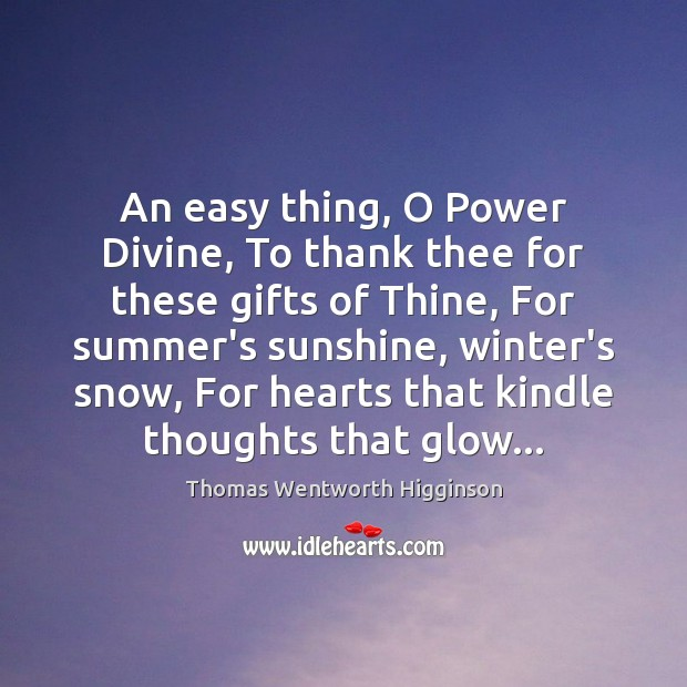 Thomas Wentworth Higginson Picture Quote image saying: An easy thing, O Power Divine, To thank thee for these gifts