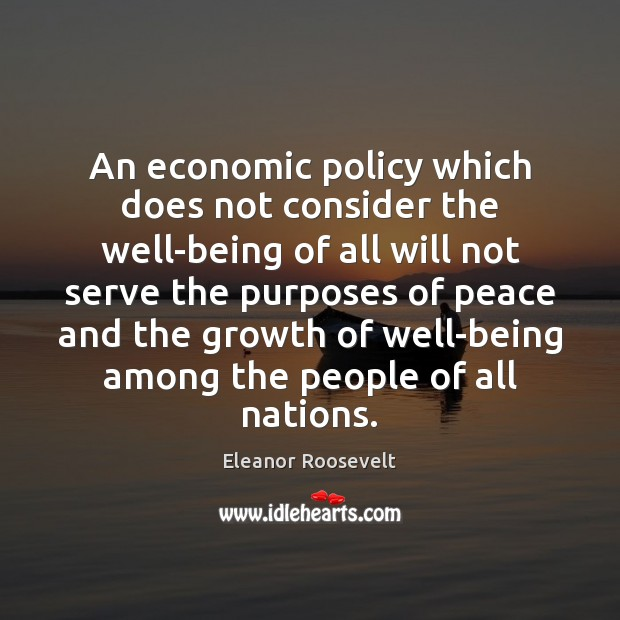 An economic policy which does not consider the well-being of all will Eleanor Roosevelt Picture Quote