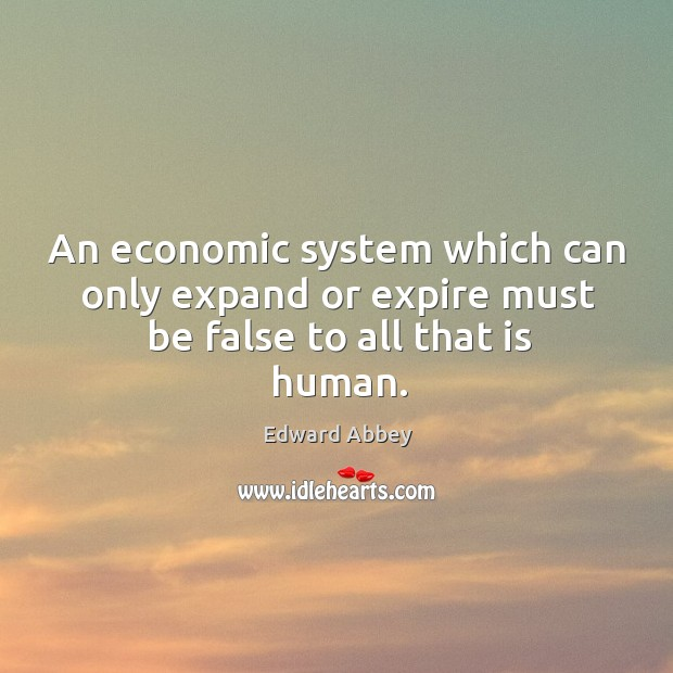 An economic system which can only expand or expire must be false to all that is human. Image
