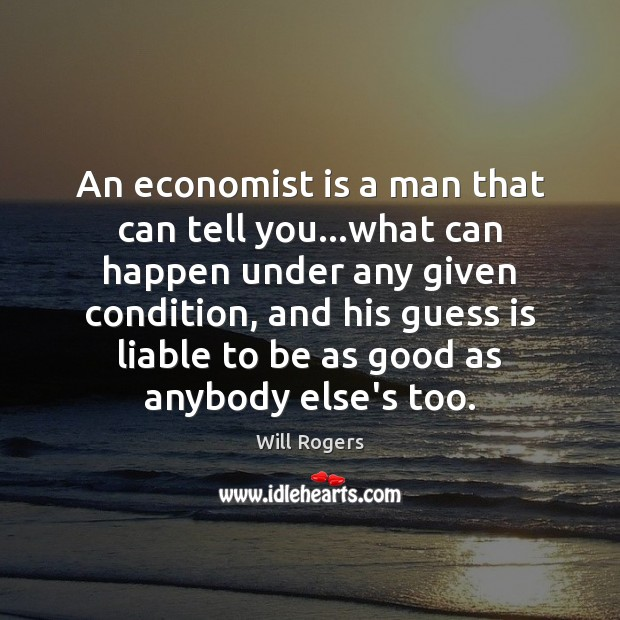 An economist is a man that can tell you…what can happen Will Rogers Picture Quote