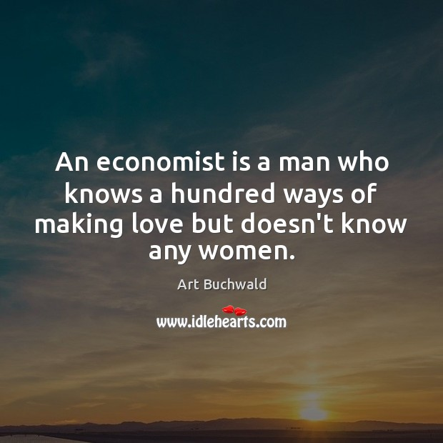 Image, An economist is a man who knows a hundred ways of making love but doesn't know any women.
