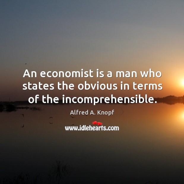 Image, An economist is a man who states the obvious in terms of the incomprehensible.
