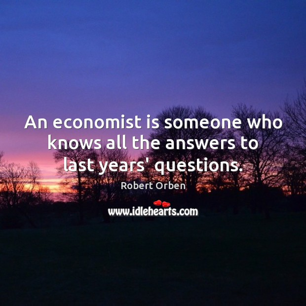 An economist is someone who knows all the answers to last years' questions. Robert Orben Picture Quote