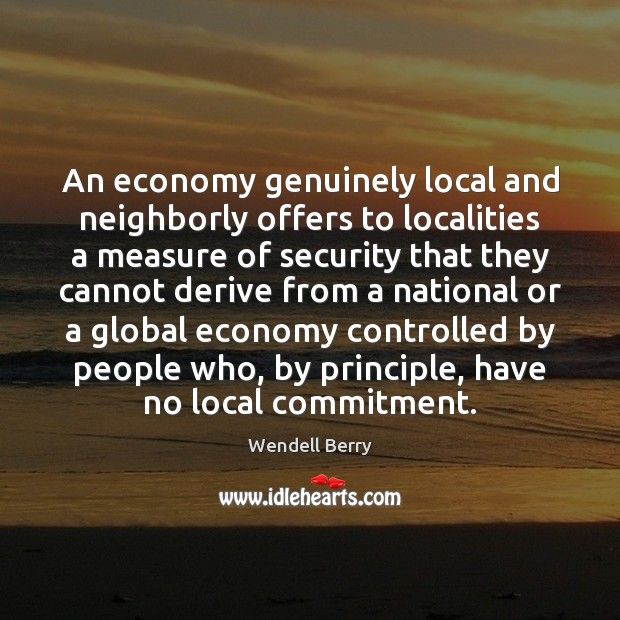 An economy genuinely local and neighborly offers to localities a measure of Wendell Berry Picture Quote