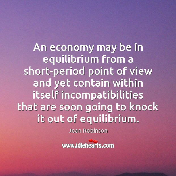 An economy may be in equilibrium from a short-period point of view Joan Robinson Picture Quote