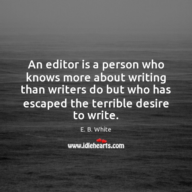 An editor is a person who knows more about writing than writers E. B. White Picture Quote