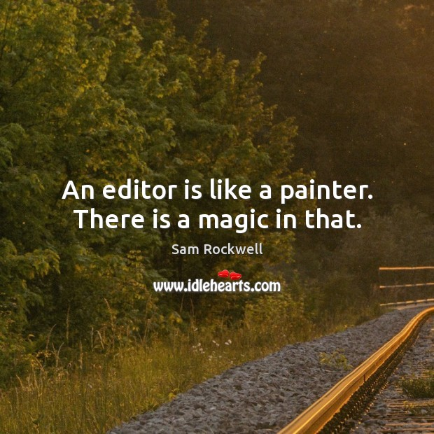 An editor is like a painter. There is a magic in that. Image
