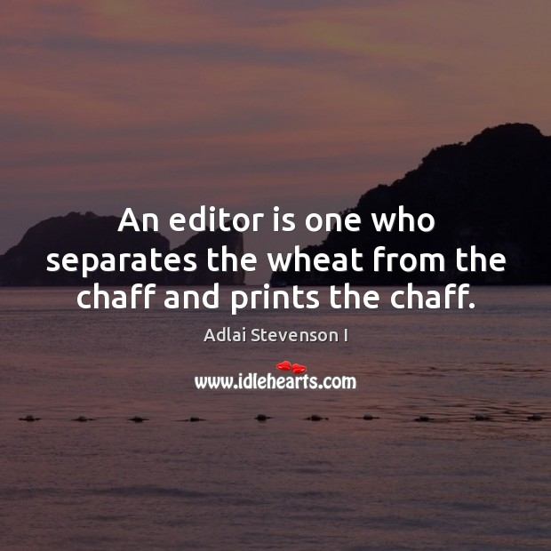 Image, An editor is one who separates the wheat from the chaff and prints the chaff.
