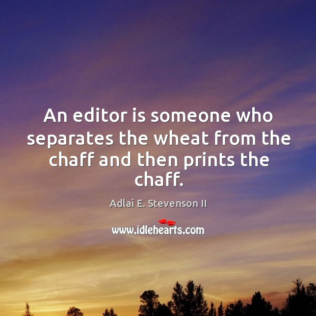 Image, An editor is someone who separates the wheat from the chaff and then prints the chaff.