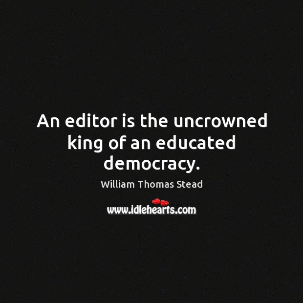 An editor is the uncrowned king of an educated democracy. William Thomas Stead Picture Quote