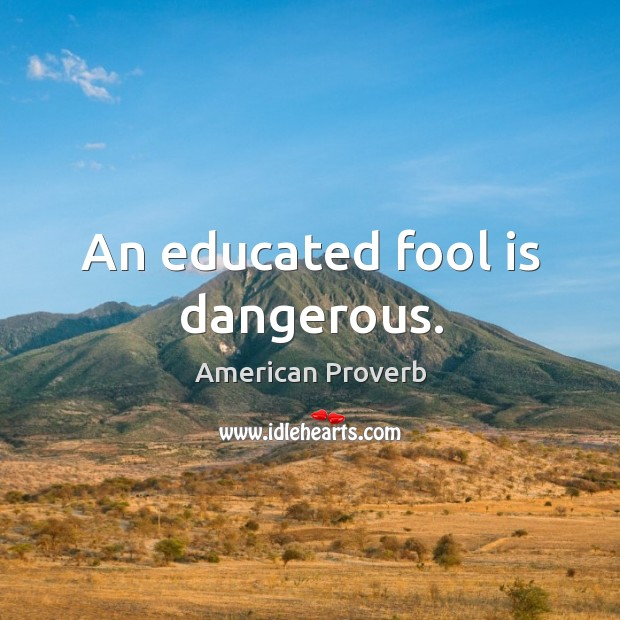 Image, An educated fool is dangerous.