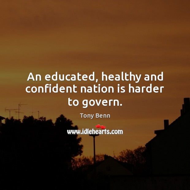 An educated, healthy and confident nation is harder to govern. Tony Benn Picture Quote