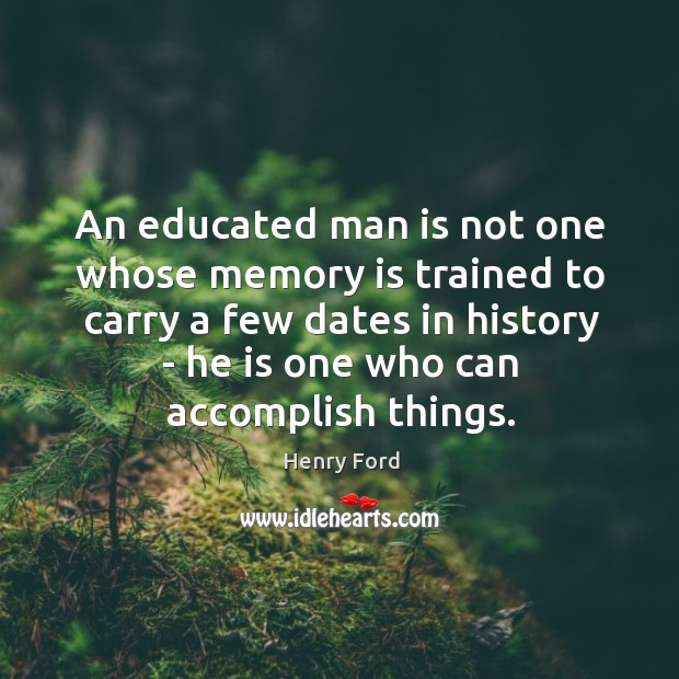 Image, An educated man is not one whose memory is trained to carry