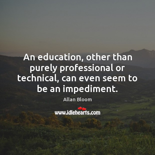 An education, other than purely professional or technical, can even seem to Image