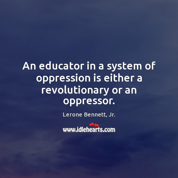 An educator in a system of oppression is either a revolutionary or an oppressor. Image