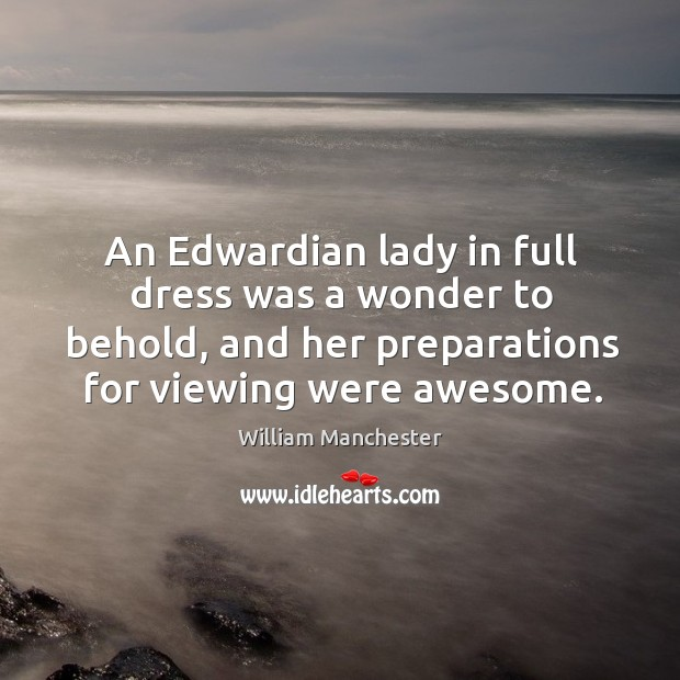 An edwardian lady in full dress was a wonder to behold, and her preparations for viewing were awesome. Image