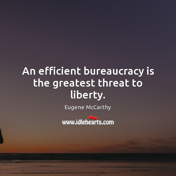 An efficient bureaucracy is the greatest threat to liberty. Image