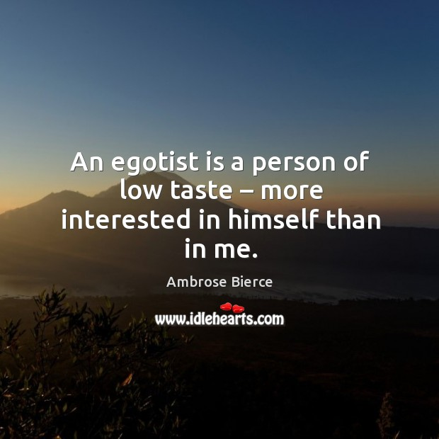 An egotist is a person of low taste – more interested in himself than in me. Image