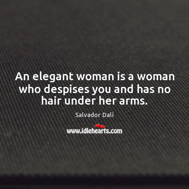 An elegant woman is a woman who despises you and has no hair under her arms. Image