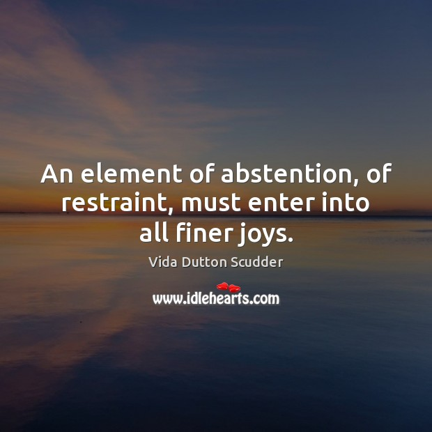 Image, An element of abstention, of restraint, must enter into all finer joys.