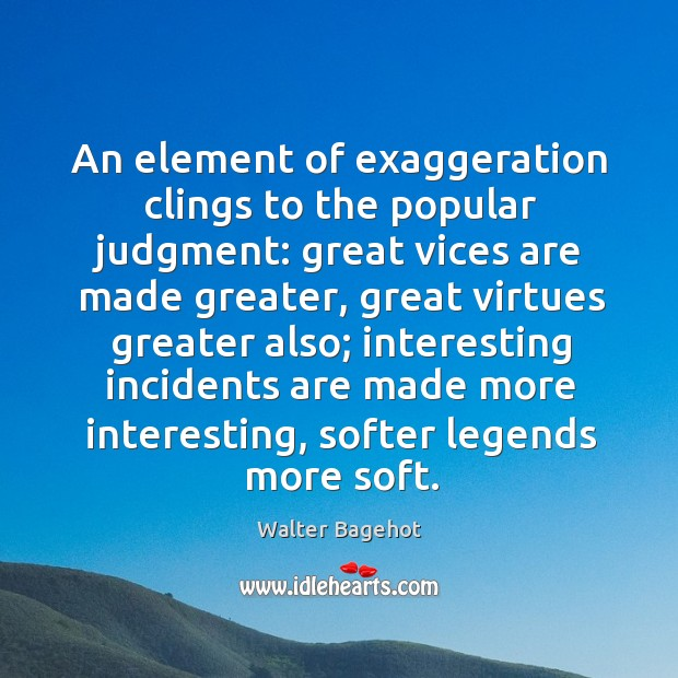 Image, An element of exaggeration clings to the popular judgment: great vices are made greater