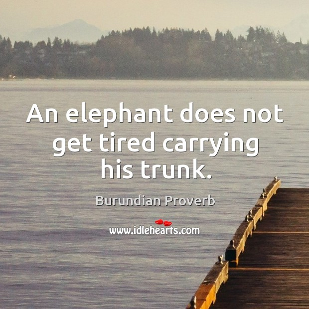 An elephant does not get tired carrying his trunk. Burundian Proverbs Image