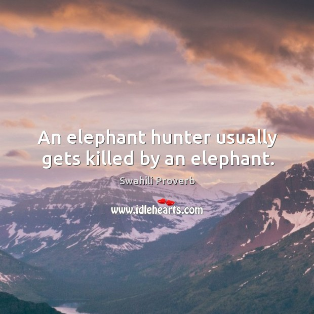 An elephant hunter usually gets killed by an elephant. Swahili Proverbs Image
