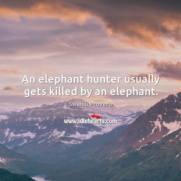 An elephant hunter usually gets killed by an elephant. Swahili Proverbs Image
