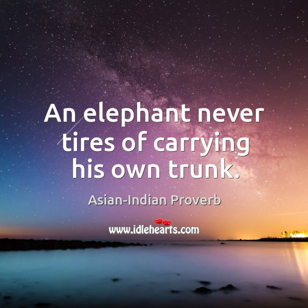An elephant never tires of carrying his own trunk. Asian-Indian Proverbs Image