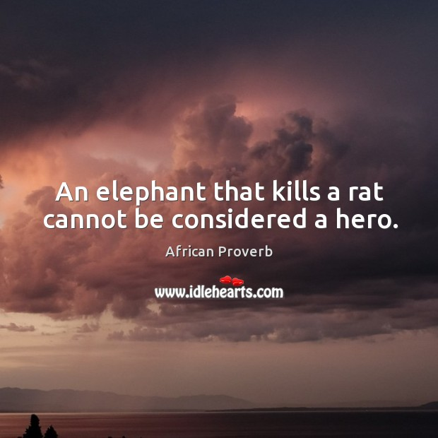 Image, An elephant that kills a rat cannot be considered a hero.