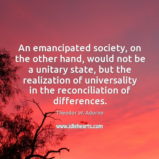 An emancipated society, on the other hand, would not be a unitary state Theodor W. Adorno Picture Quote