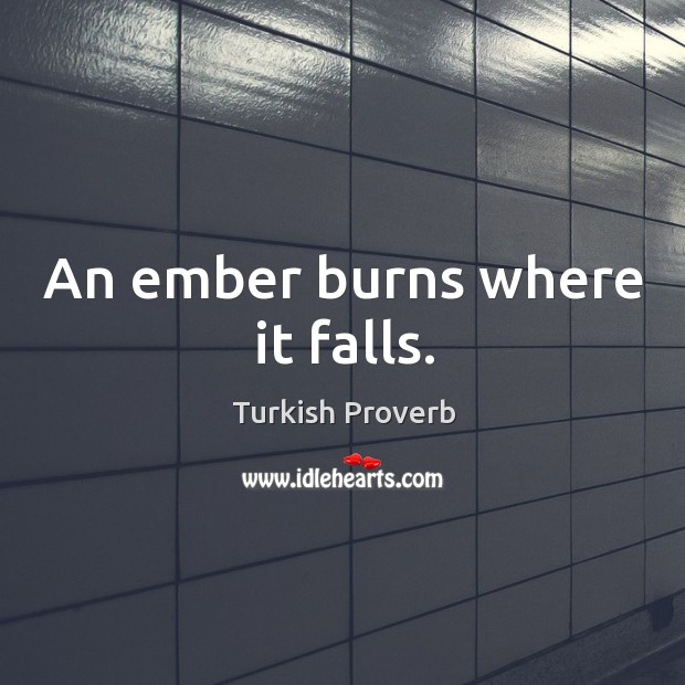An ember burns where it falls. Turkish Proverbs Image
