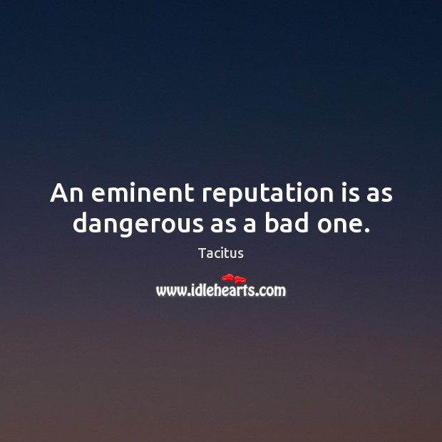 An eminent reputation is as dangerous as a bad one. Tacitus Picture Quote