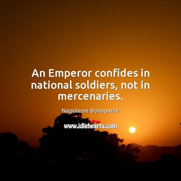 An Emperor confides in national soldiers, not in mercenaries. Napoleon Bonaparte Picture Quote