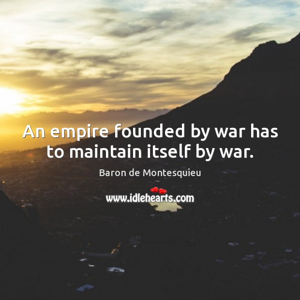 An empire founded by war has to maintain itself by war. Baron de Montesquieu Picture Quote