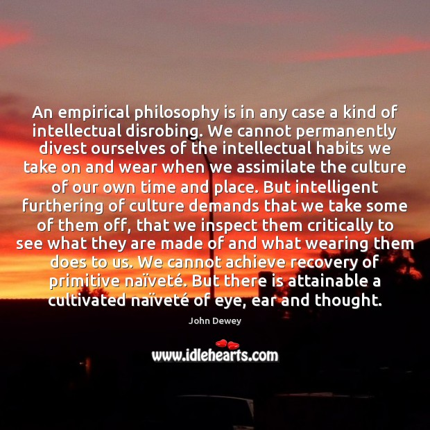 An empirical philosophy is in any case a kind of intellectual disrobing. John Dewey Picture Quote