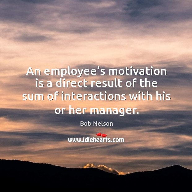 Image, An employee's motivation is a direct result of the sum of interactions with his or her manager.