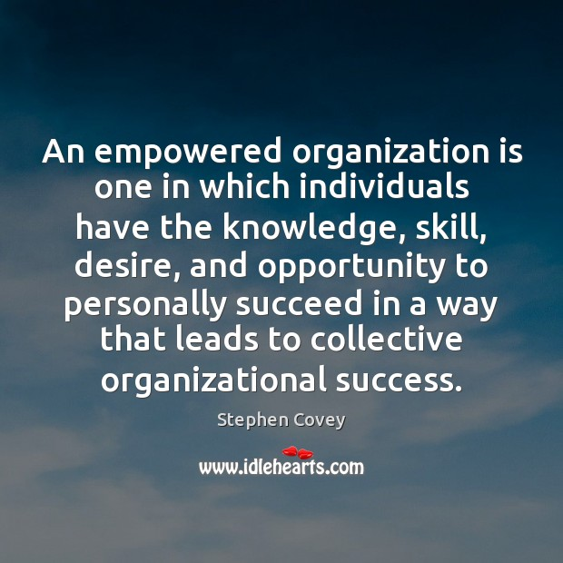 An empowered organization is one in which individuals have the knowledge, skill, Stephen Covey Picture Quote